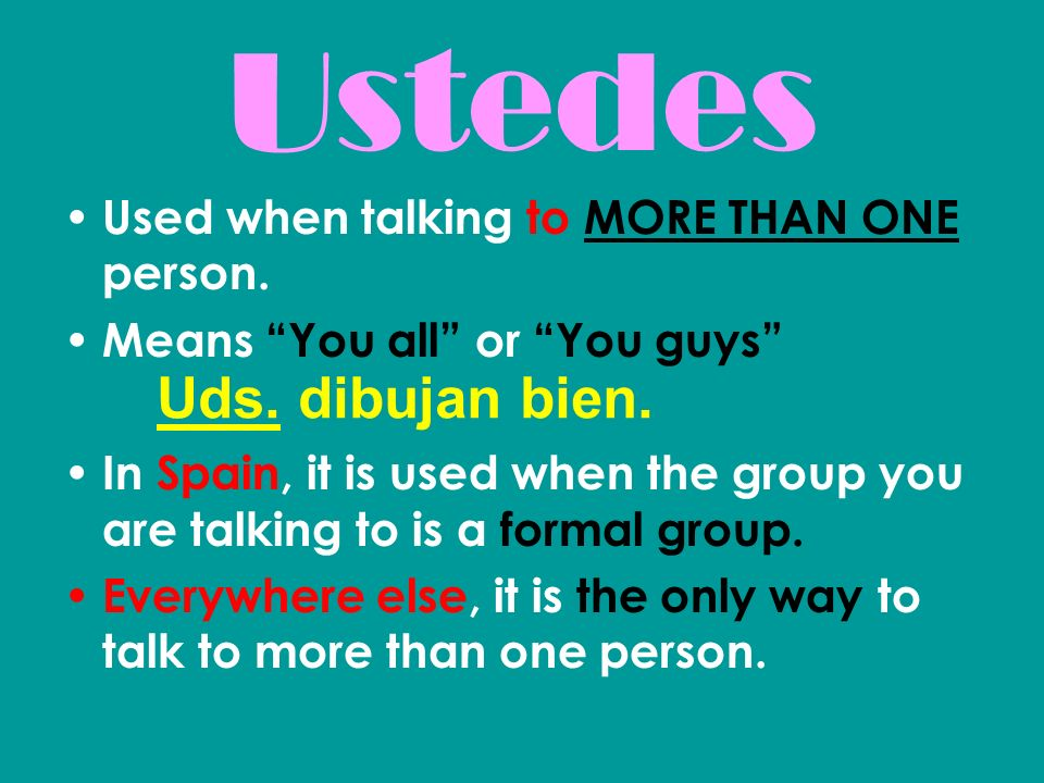 Ustedes Uds. dibujan bien. Used when talking to MORE THAN ONE person.