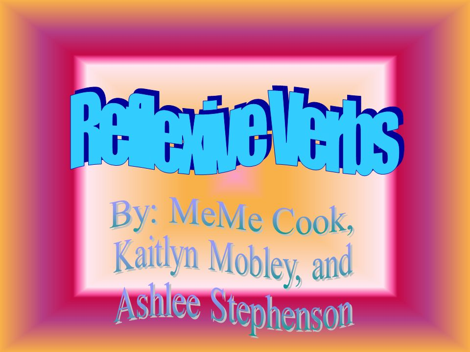 Reflexive Verbs By: MeMe Cook, Kaitlyn Mobley, and Ashlee Stephenson