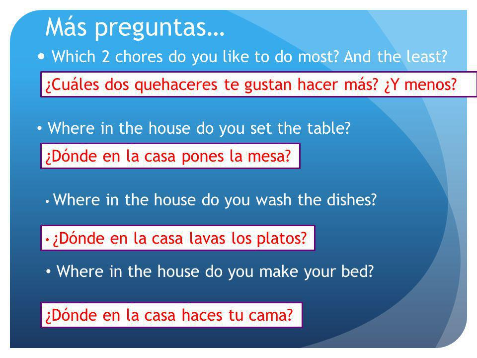 Más preguntas… Which 2 chores do you like to do most And the least