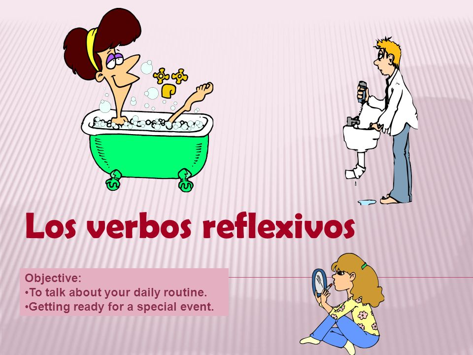 Los verbos reflexivos Objective: To talk about your daily routine.