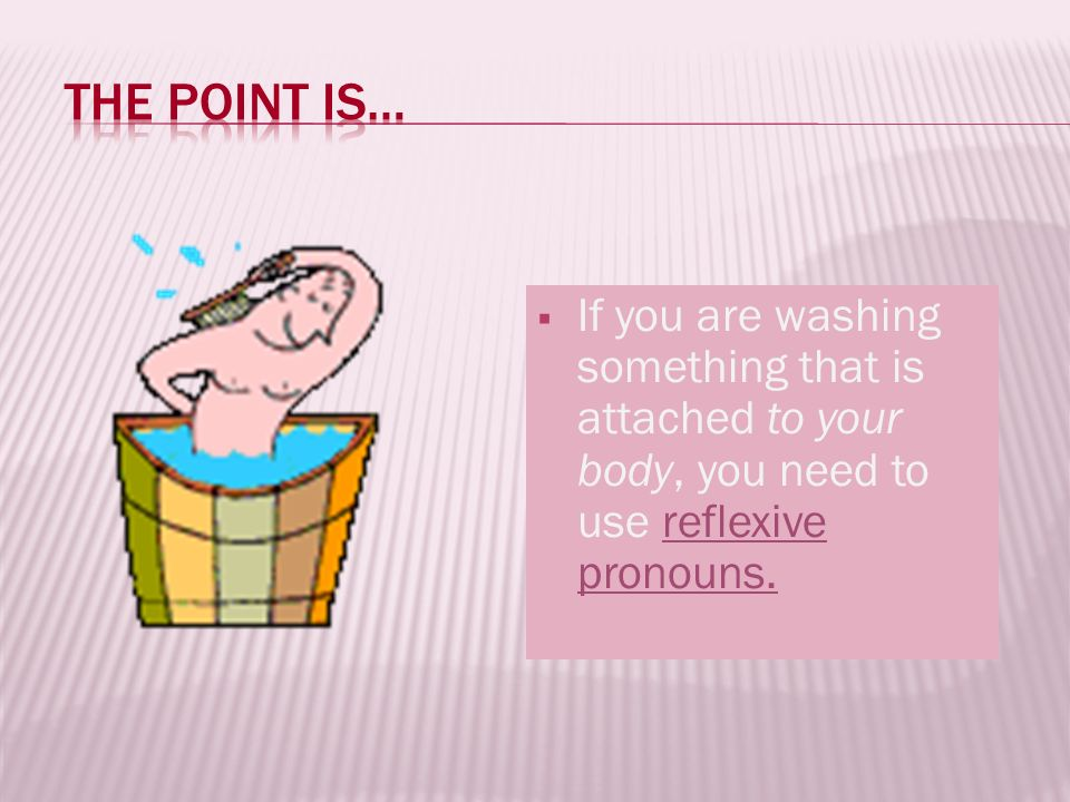 The point is… If you are washing something that is attached to your body, you need to use reflexive pronouns.