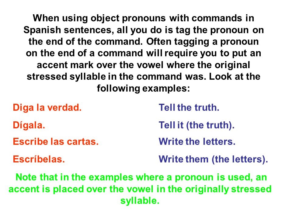 When using object pronouns with commands in Spanish sentences, all you do is tag the pronoun on the end of the command. Often tagging a pronoun on the end of a command will require you to put an accent mark over the vowel where the original stressed syllable in the command was. Look at the following examples: