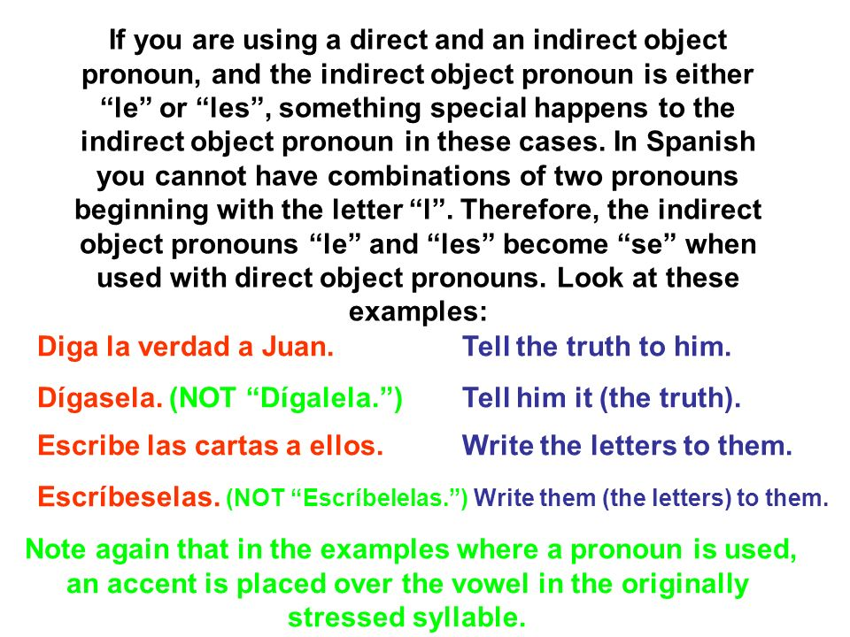 If you are using a direct and an indirect object pronoun, and the indirect object pronoun is either le or les , something special happens to the indirect object pronoun in these cases. In Spanish you cannot have combinations of two pronouns beginning with the letter l . Therefore, the indirect object pronouns le and les become se when used with direct object pronouns. Look at these examples: