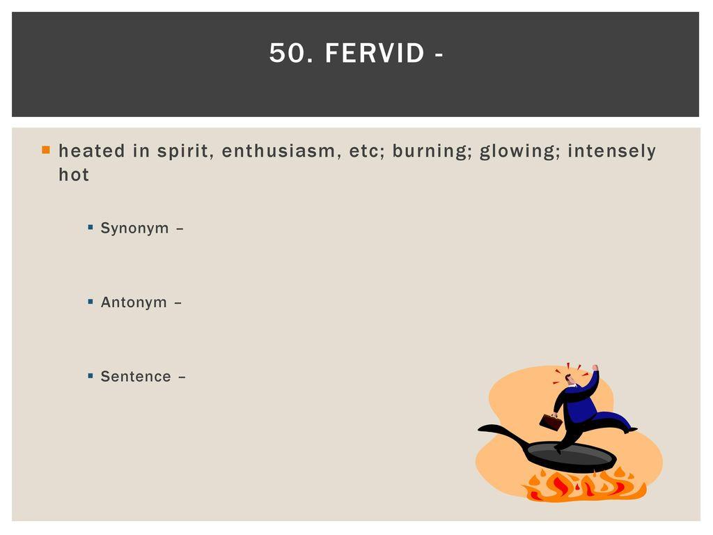 Fervid   Heated In Spirit, Enthusiasm, Etc; Burning; Glowing;