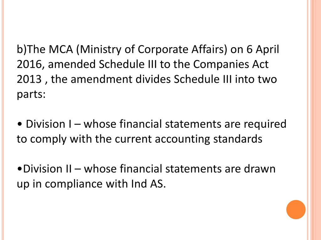 b)The MCA (Ministry of Corporate Affairs) on 6 April 2016, amended Schedule III to the Companies Act 2013 , the amendment divides Schedule III into two parts:
