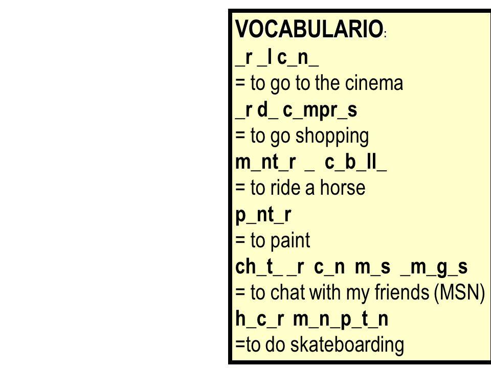 VOCABULARIO: _r _l c_n_ = to go to the cinema _r d_ c_mpr_s