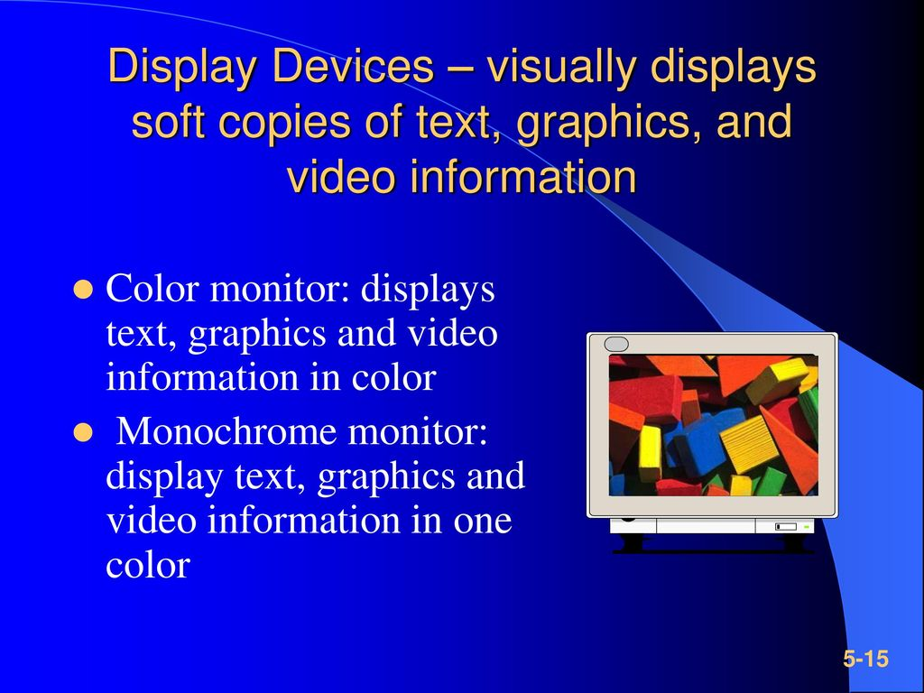 Display Devices – visually displays soft copies of text, graphics, and video information