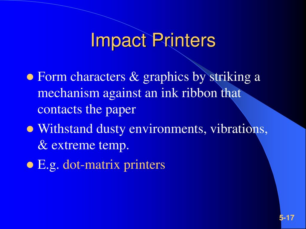 Impact Printers Form characters & graphics by striking a mechanism against an ink ribbon that contacts the paper.