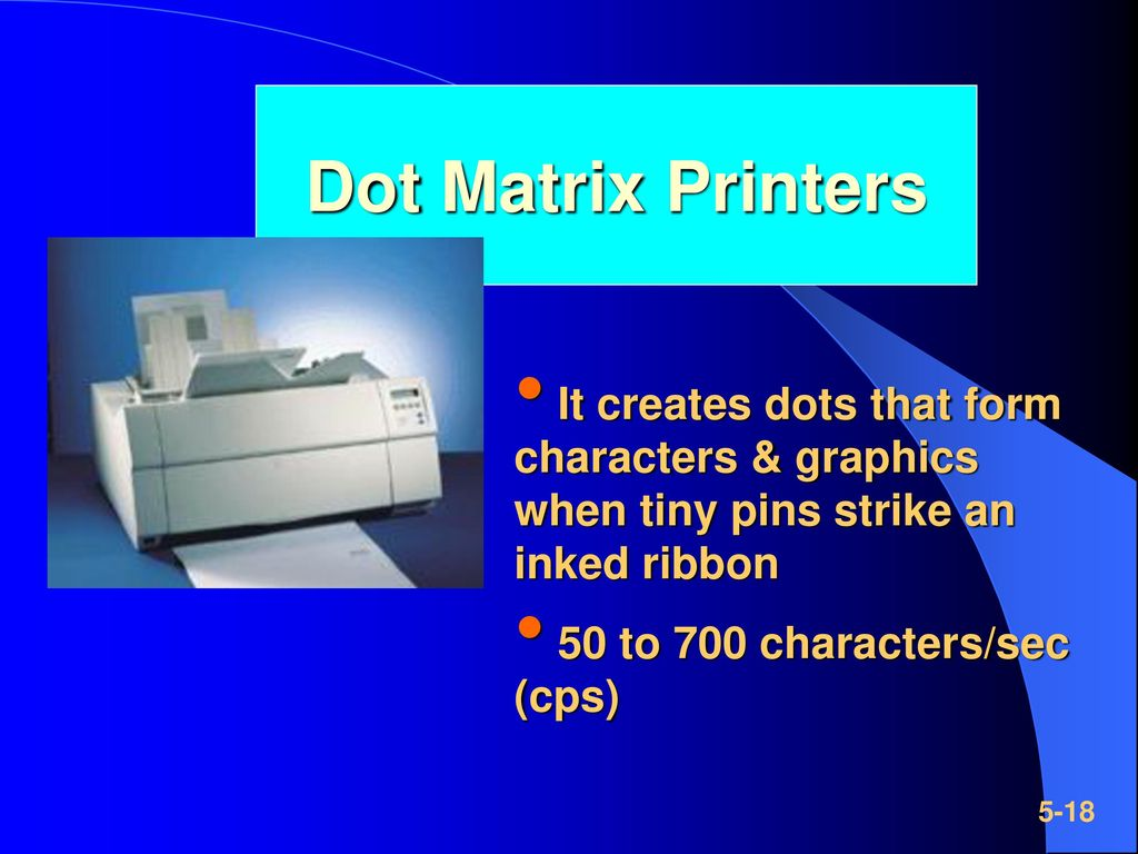 Dot Matrix Printers It creates dots that form characters & graphics when tiny pins strike an inked ribbon.