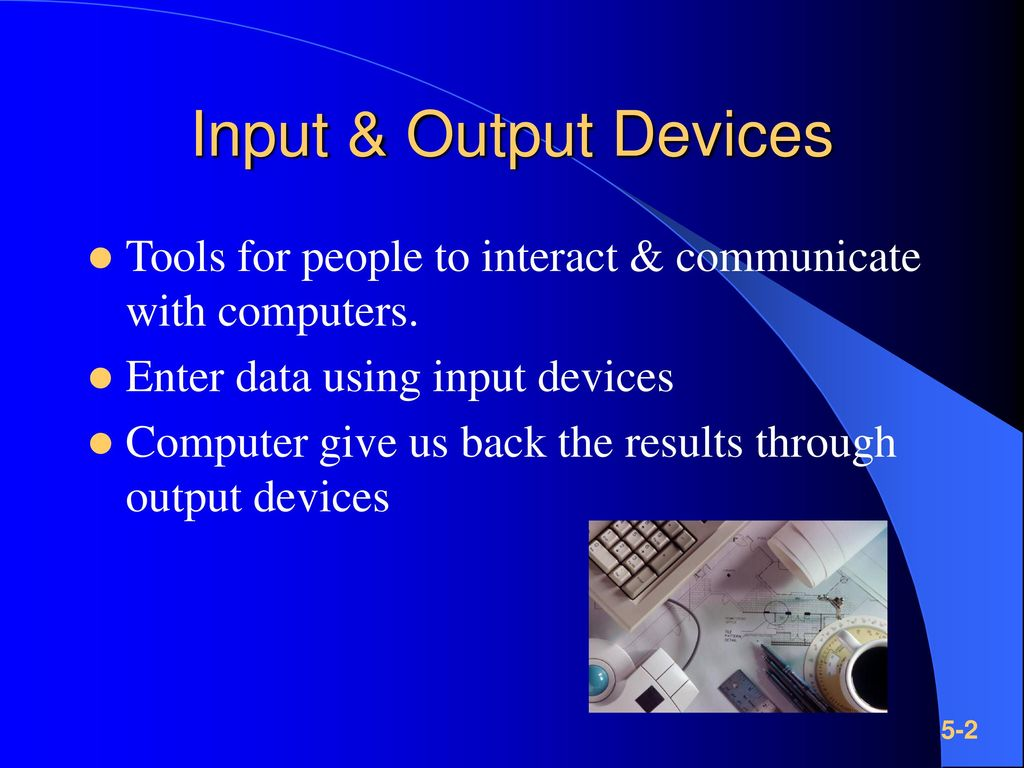 Input & Output Devices Tools for people to interact & communicate with computers. Enter data using input devices.