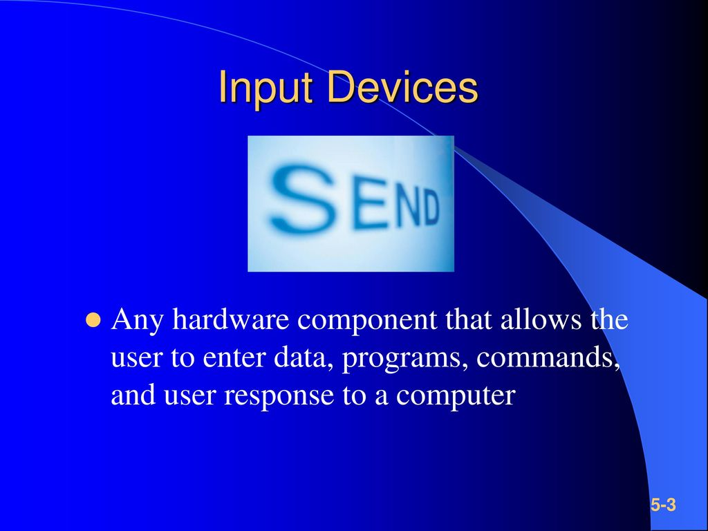 Input Devices Any hardware component that allows the user to enter data, programs, commands, and user response to a computer.