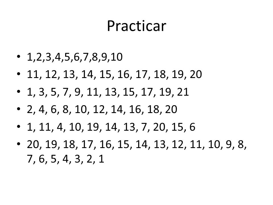 Practicar 1,2,3,4,5,6,7,8,9,10. 11, 12, 13, 14, 15, 16, 17, 18, 19, 20. 1, 3, 5, 7, 9, 11, 13, 15, 17, 19, 21.