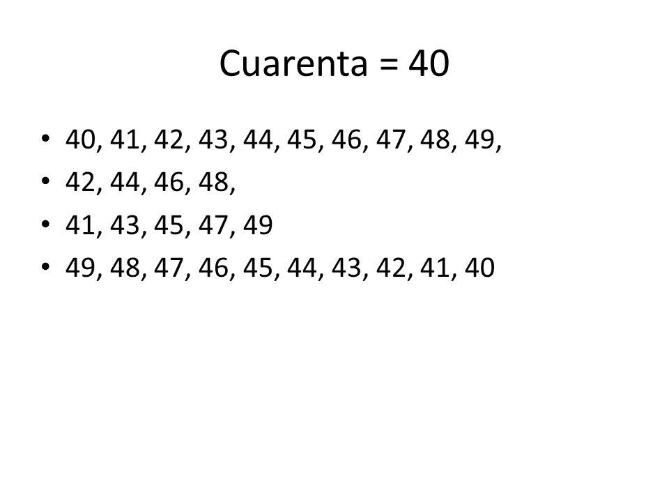 Cuarenta = 40 40, 41, 42, 43, 44, 45, 46, 47, 48, 49, 42, 44, 46, 48, 41, 43, 45, 47, 49.