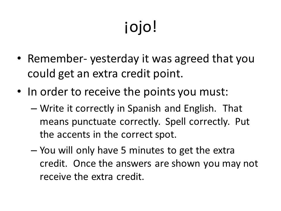 ¡ojo! Remember- yesterday it was agreed that you could get an extra credit point. In order to receive the points you must: