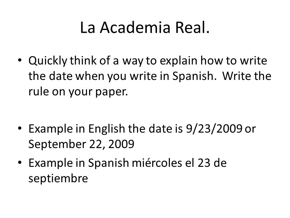 La Academia Real.Quickly think of a way to explain how to write the date when you write in Spanish. Write the rule on your paper.