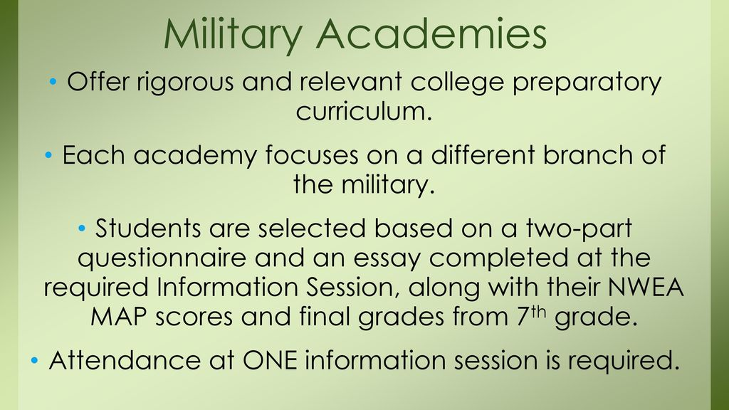 Military Academies Offer rigorous and relevant college preparatory curriculum. Each academy focuses on a different branch of the military.
