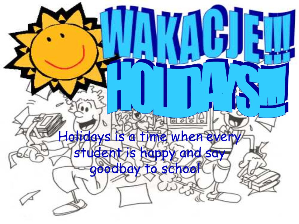 HOLIDAYS!!! Holidays is a time when every student is happy and say goodbay to school