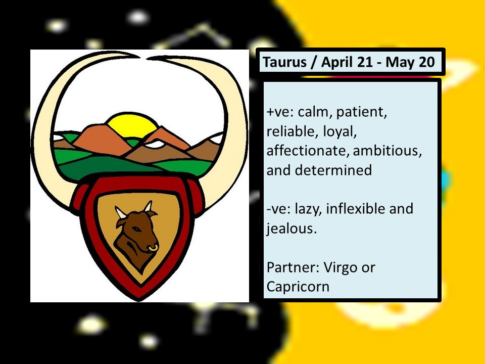 Taurus / April 21 - May 20 +ve: calm, patient, reliable, loyal, affectionate, ambitious, and determined.