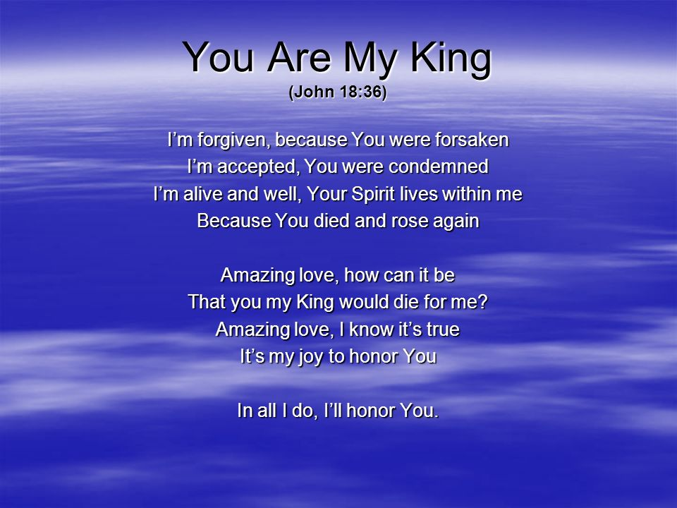 You Are My King (John 18:36) I'm forgiven, because You were forsaken