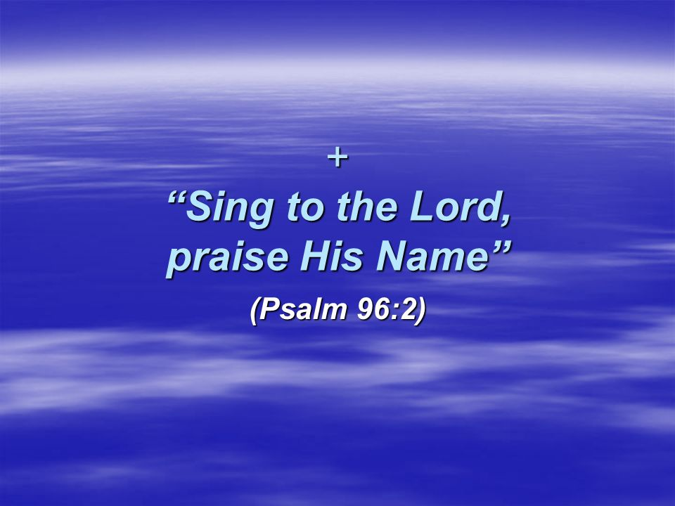 + Sing to the Lord, praise His Name