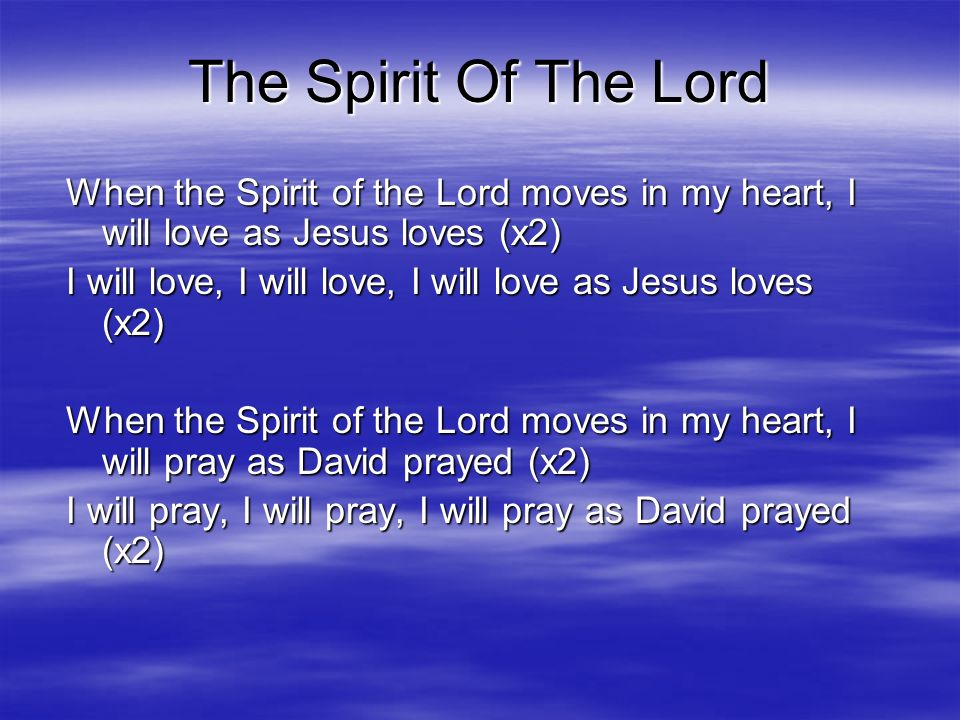 The Spirit Of The Lord When the Spirit of the Lord moves in my heart, I will love as Jesus loves (x2)