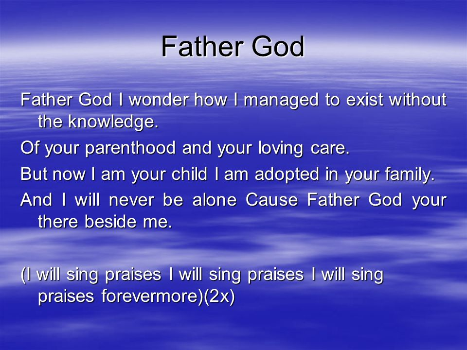 Father God Father God I wonder how I managed to exist without the knowledge. Of your parenthood and your loving care.