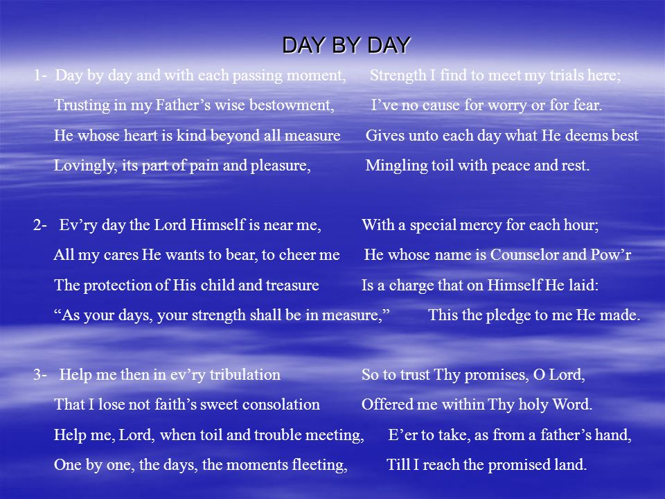DAY BY DAY 1- Day by day and with each passing moment, Strength I find to meet my trials here;