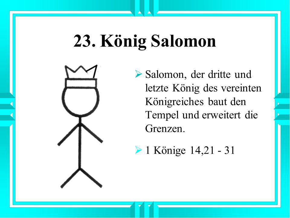 23. König Salomon Salomon, der dritte und letzte König des vereinten Königreiches baut den Tempel und erweitert die Grenzen.