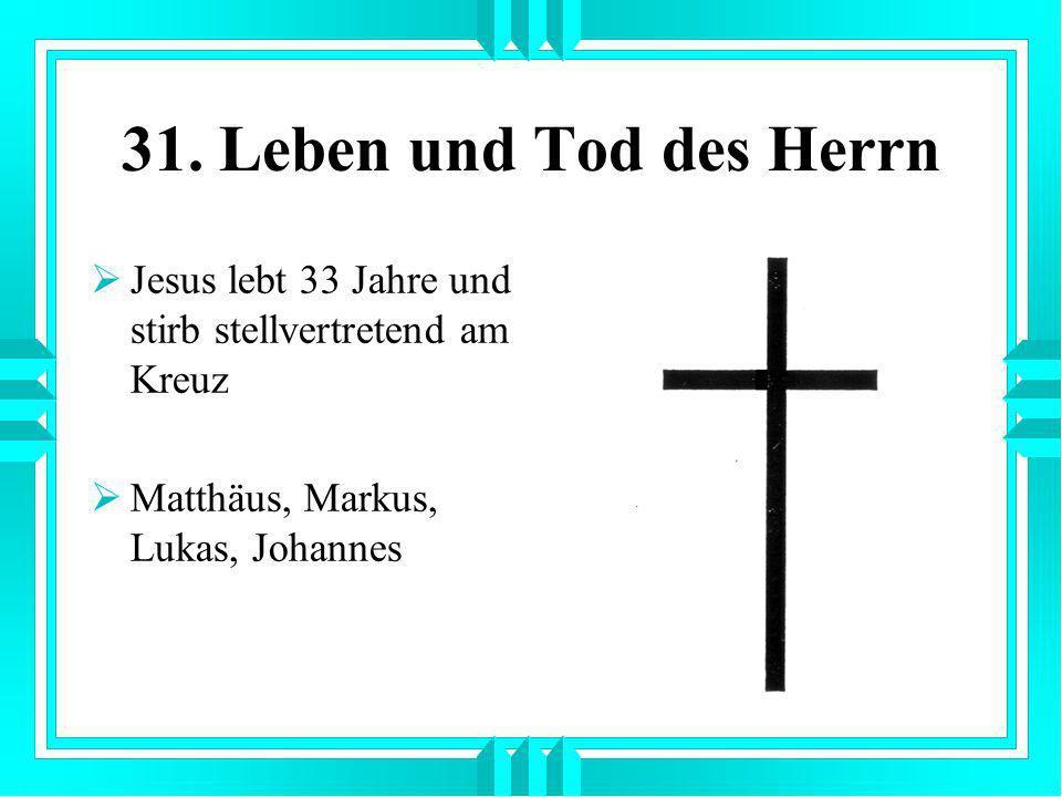 31. Leben und Tod des Herrn Jesus lebt 33 Jahre und stirb stellvertretend am Kreuz.