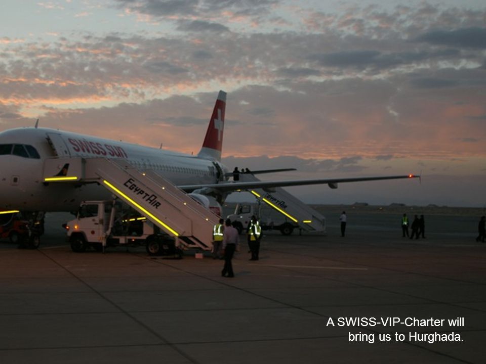 A SWISS-VIP-Charter will bring us to Hurghada.