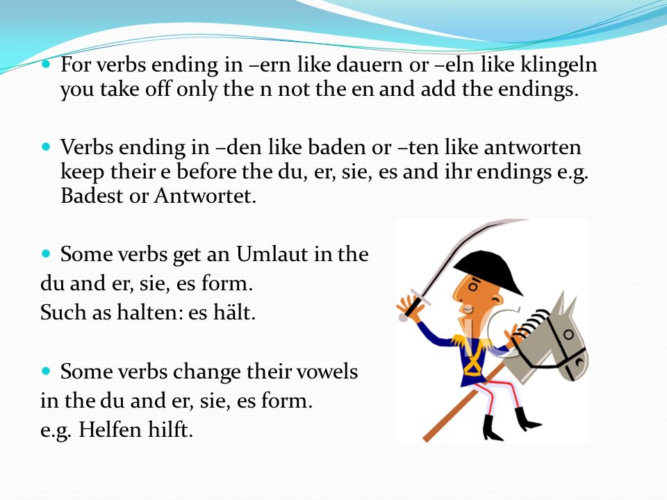 For verbs ending in –ern like dauern or –eln like klingeln you take off only the n not the en and add the endings.