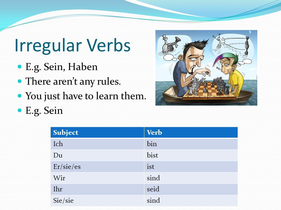 Irregular Verbs E.g. Sein, Haben There aren't any rules.