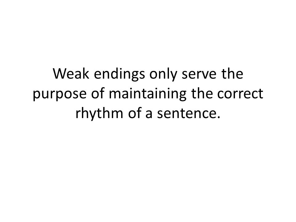 Weak endings only serve the purpose of maintaining the correct rhythm of a sentence.
