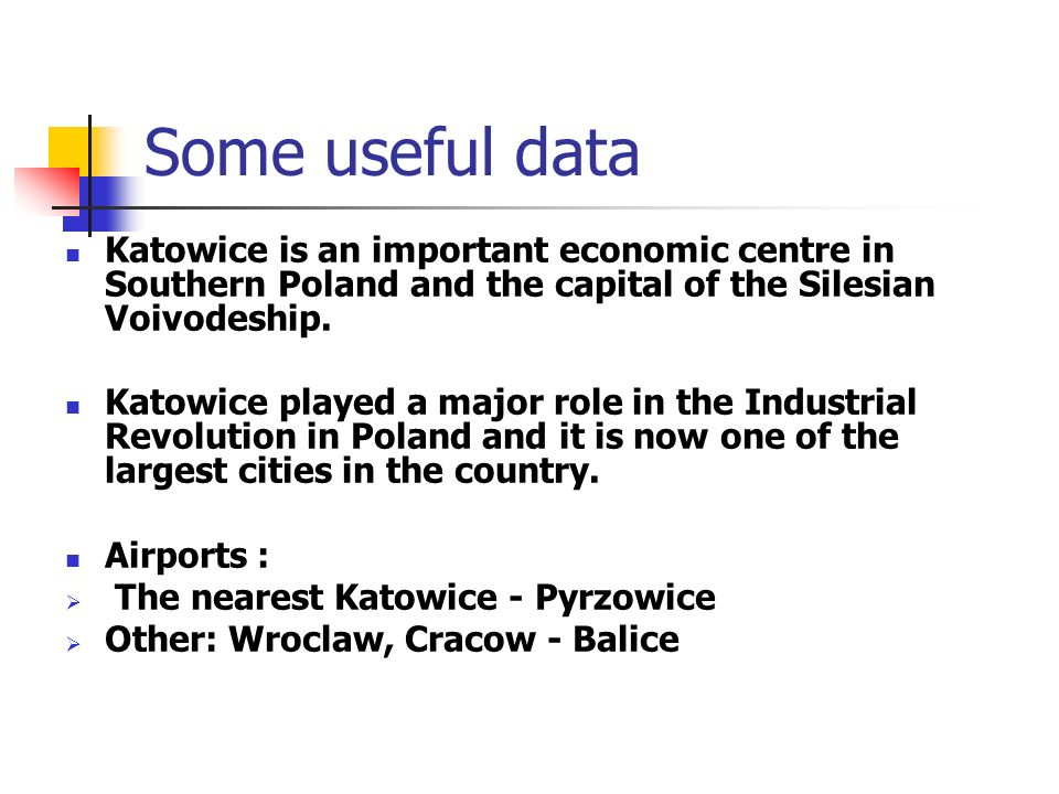 Some useful dataKatowice is an important economic centre in Southern Poland and the capital of the Silesian Voivodeship.