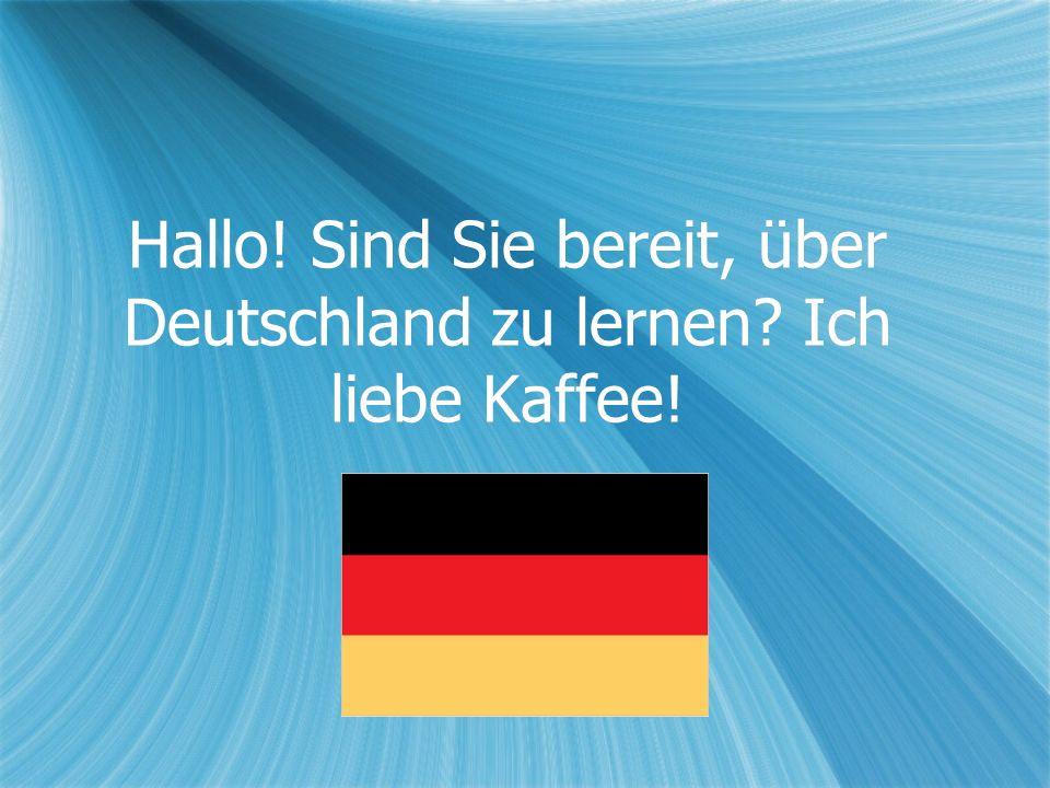 Hallo! Sind Sie bereit, über Deutschland zu lernen Ich liebe Kaffee!