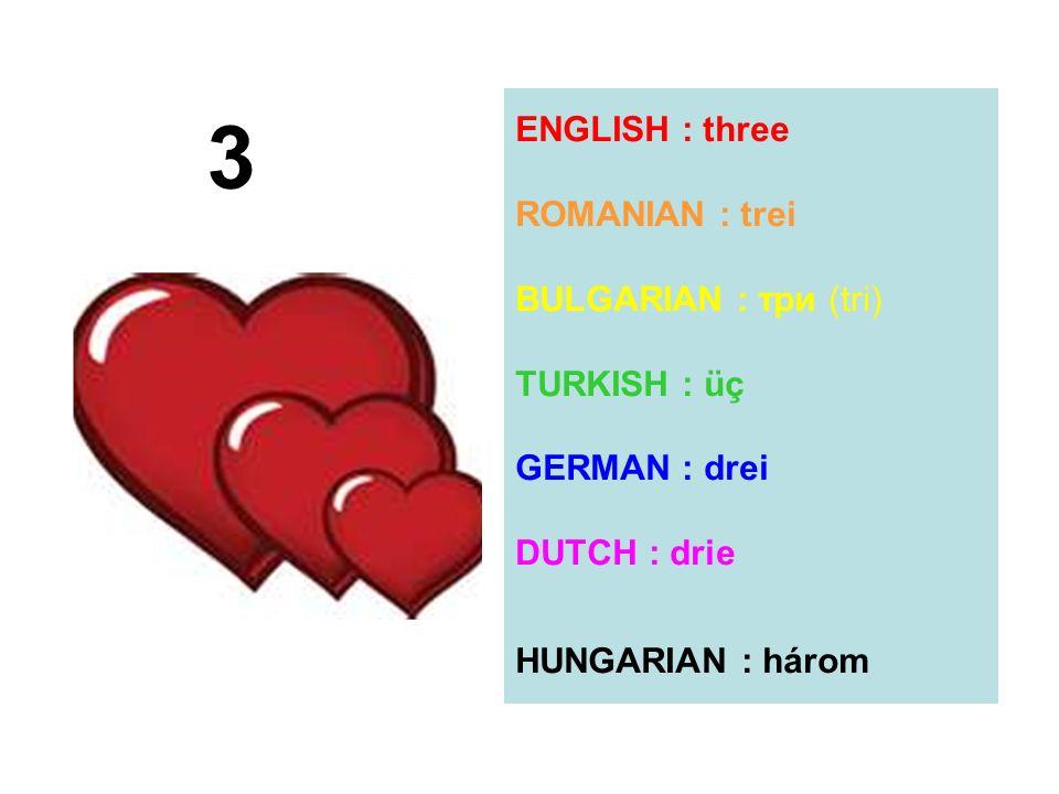ENGLISH : three ROMANIAN : trei BULGARIAN : три (tri) TURKISH : üç