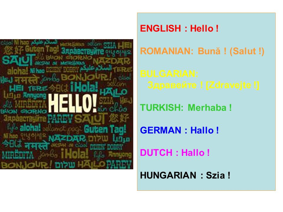 ENGLISH : Hello. ROMANIAN: Bună. (Salut. ) BULGARIAN: Здравейте