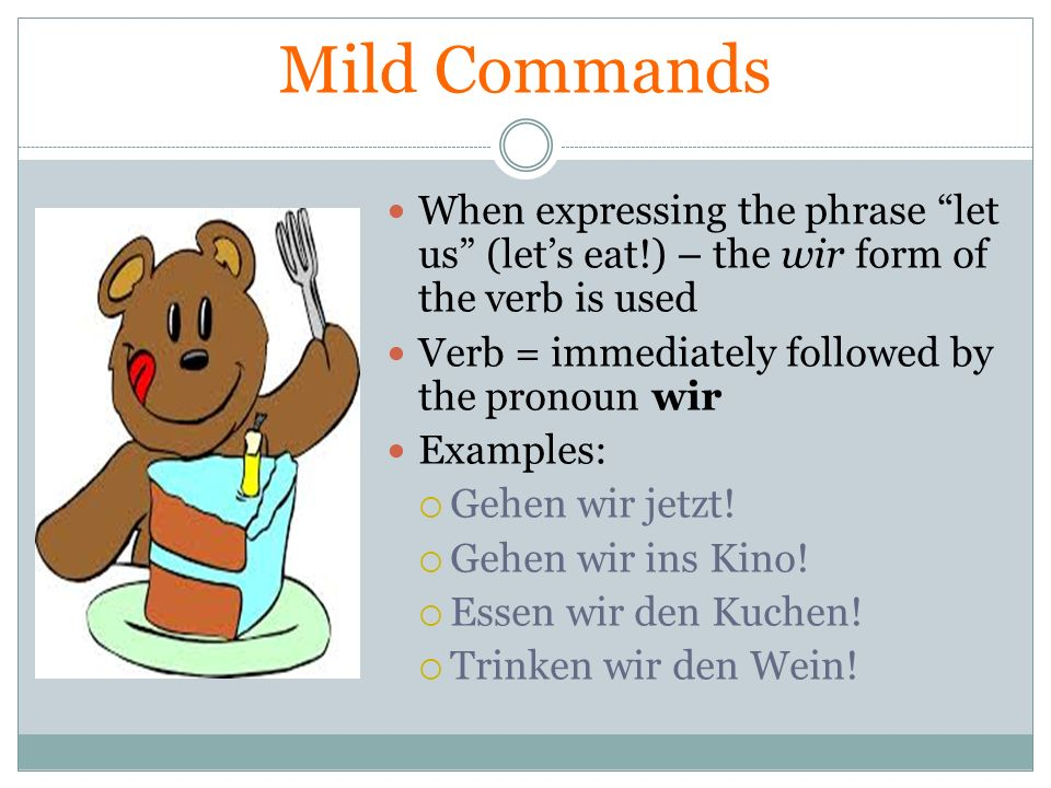 Mild Commands When expressing the phrase let us (let's eat!) – the wir form of the verb is used. Verb = immediately followed by the pronoun wir.