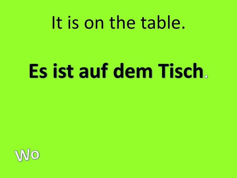 It is on the table. Es ist auf dem Tisch. Wo