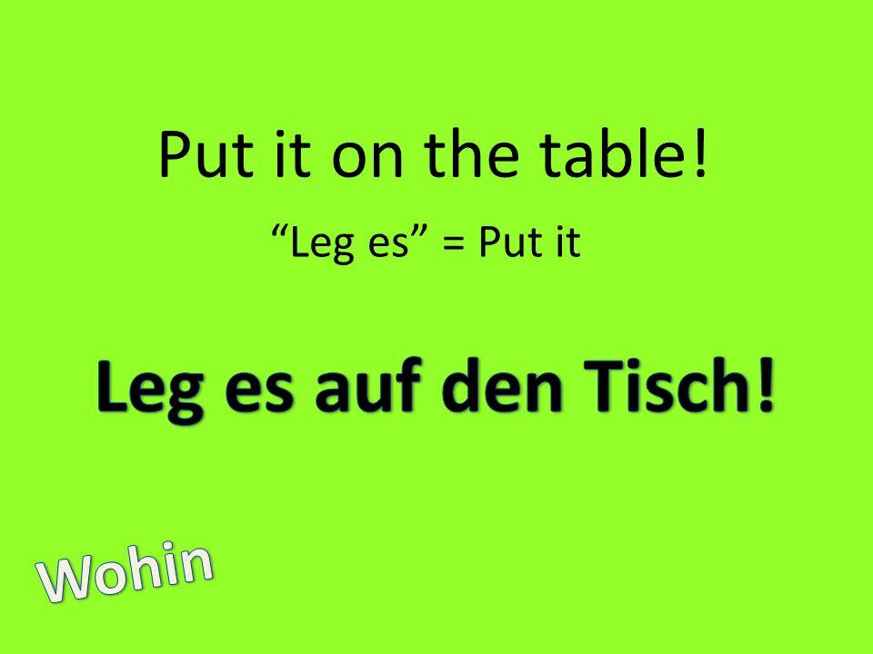 Put it on the table! Leg es = Put it Leg es auf den Tisch! Wohin