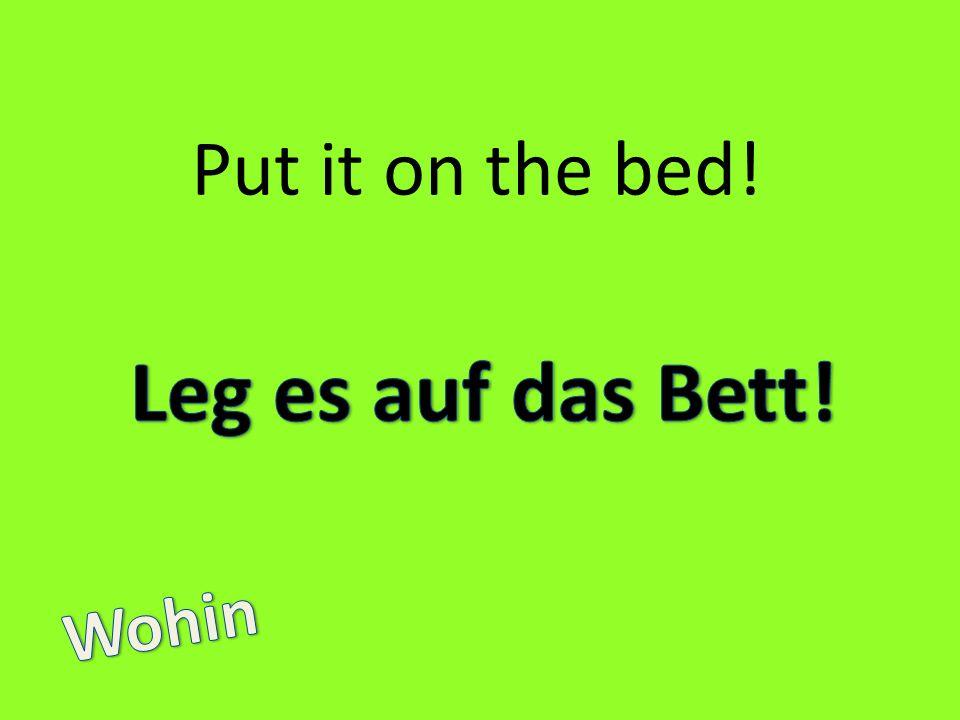 Put it on the bed! Leg es auf das Bett! Wohin