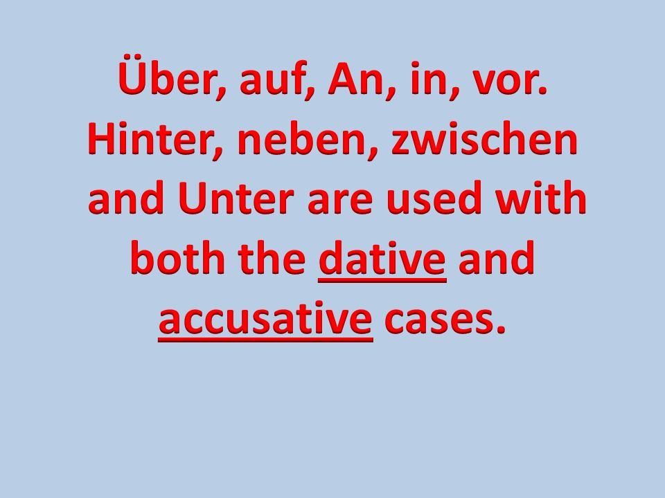 and Unter are used with both the dative and accusative cases.
