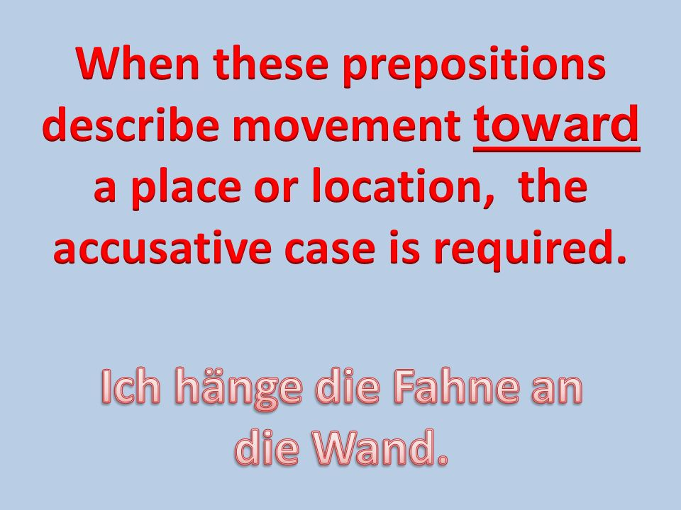 When these prepositions describe movement toward a place or location, the accusative case is required.