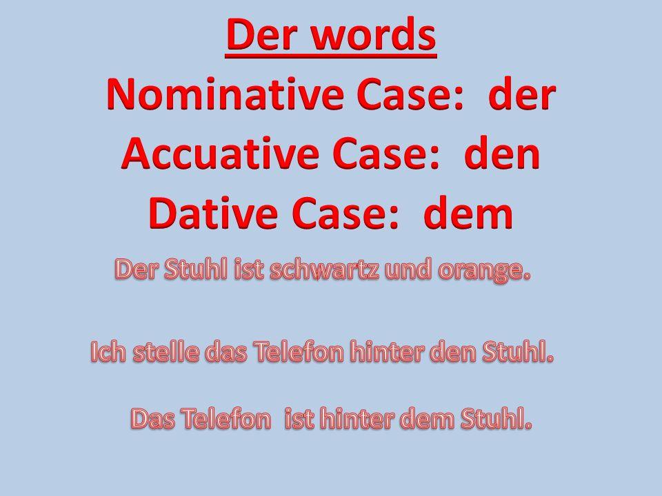 Der words Nominative Case: der Accuative Case: den Dative Case: dem