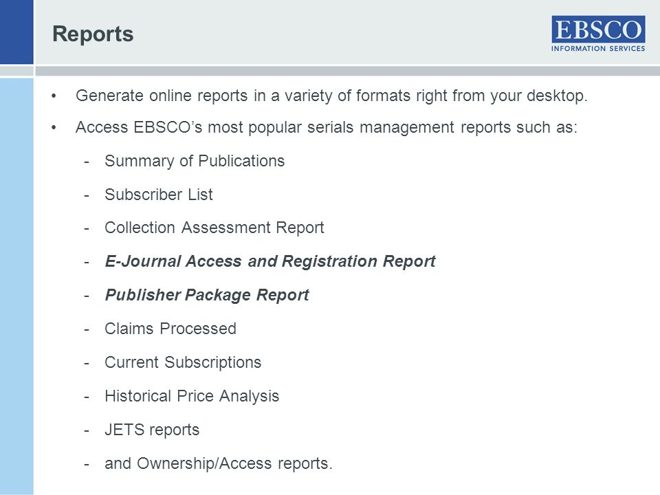 Reports Generate online reports in a variety of formats right from your desktop. Access EBSCO's most popular serials management reports such as: