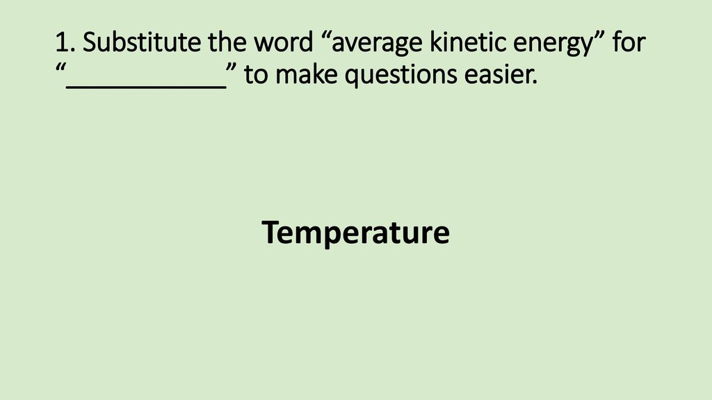 1. Substitute the word average kinetic energy for ___________ to make questions easier.