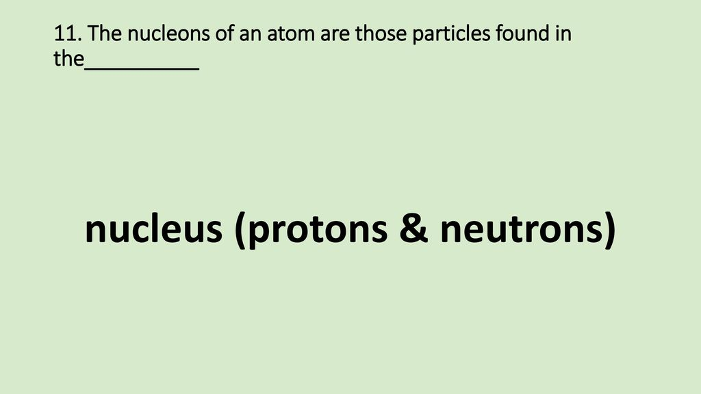 11. The nucleons of an atom are those particles found in the__________