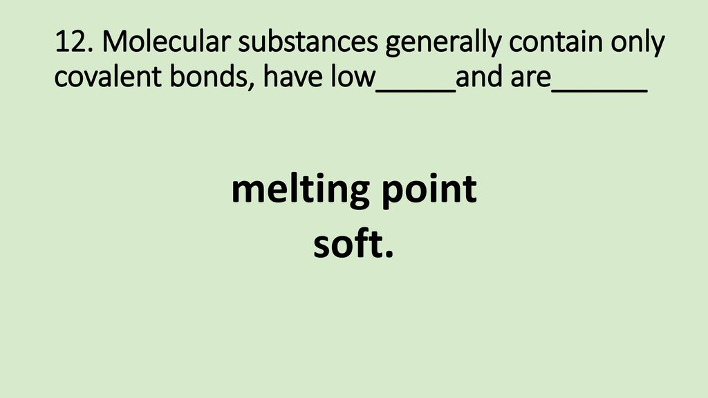 12. Molecular substances generally contain only covalent bonds, have low_____and are______
