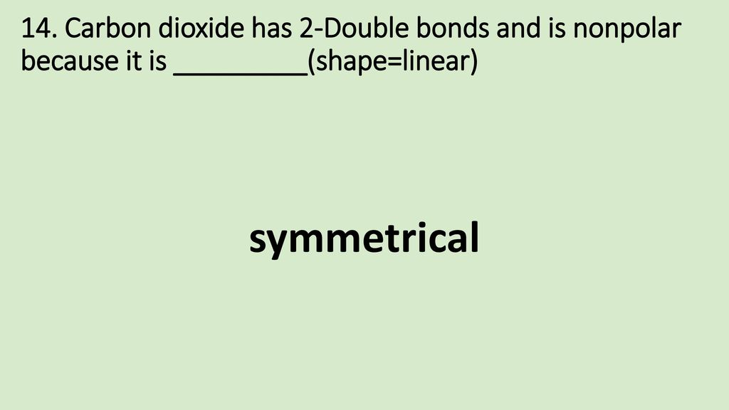 14. Carbon dioxide has 2-Double bonds and is nonpolar because it is _________(shape=linear)