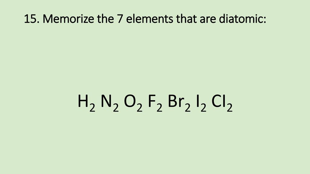 15. Memorize the 7 elements that are diatomic: